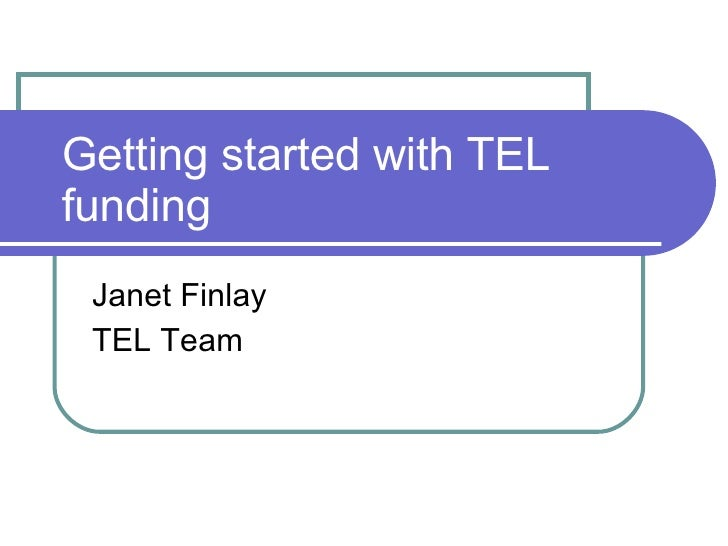 Getting started with TEL funding Janet Finlay TEL Team
