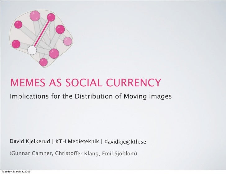 MEMES AS SOCIAL CURRENCY       Implications for the Distribution of Moving Images           David Kjelkerud | KTH Medietek...