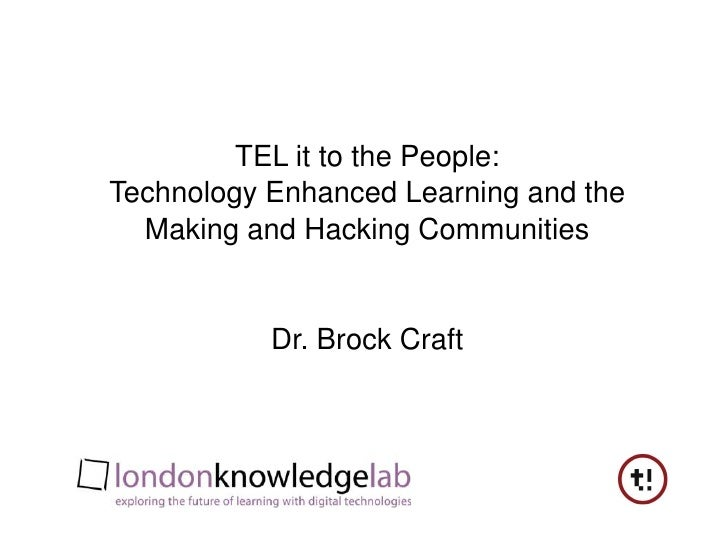 TEL it to the People:Technology Enhanced Learning and theMaking and Hacking Communities<br />Dr. Brock Craft<br />