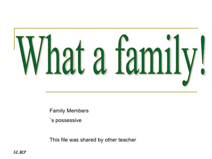 What a family! Family Members ´s possessive This file was shared by other teacher SEMP