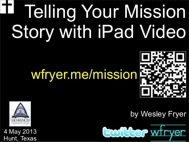 by Wesley FryerTelling Your MissionStory with iPad Videowfryer.me/mission4 May 2013Hunt, Texas