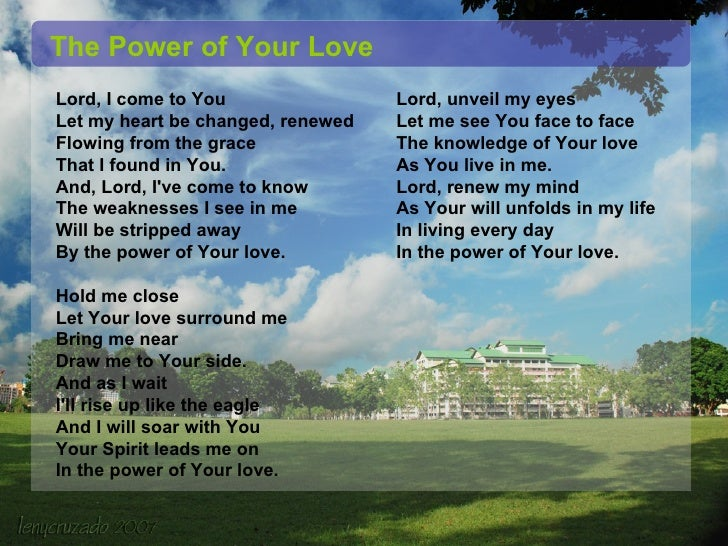Lord, I come to You  Let my heart be changed, renewed  Flowing from the grace  That I found in You.  And, Lord, I've come ...