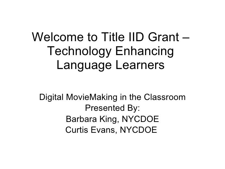 Welcome to Title IID Grant – Technology Enhancing Language Learners Digital MovieMaking in the Classroom Presented By: Bar...