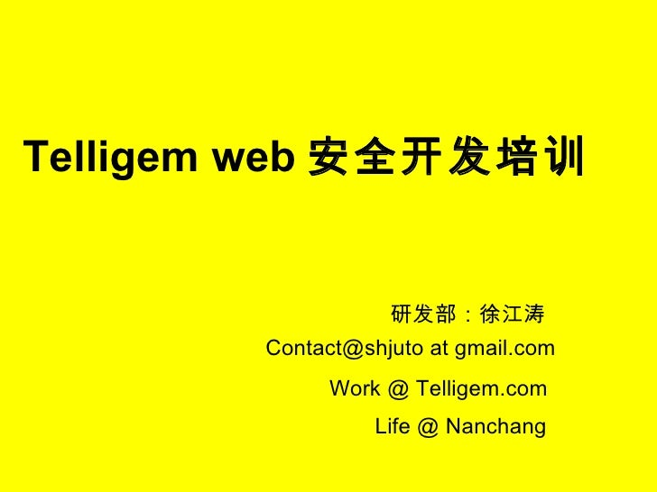 Telligem web 安全开发培训 研发部:徐江涛 Contact@shjuto at gmail.com Work @ Telligem.com Life @ Nanchang