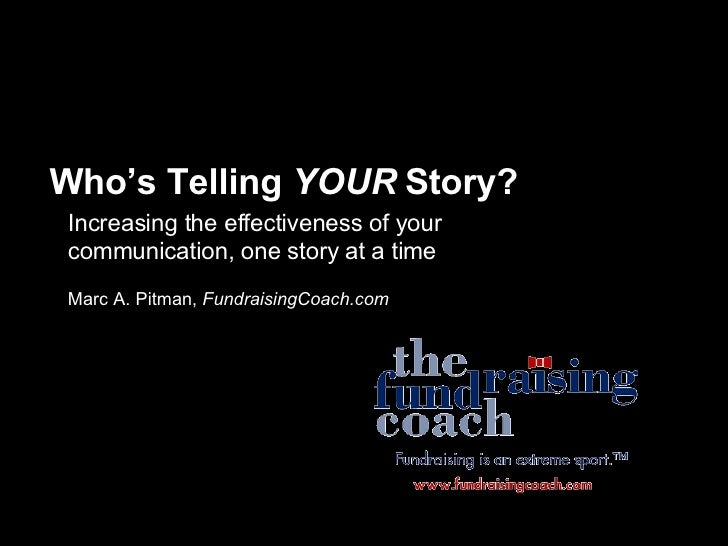 Who's Telling  YOUR  Story? Increasing the effectiveness of your communication, one story at a time Marc A. Pitman,  Fundr...