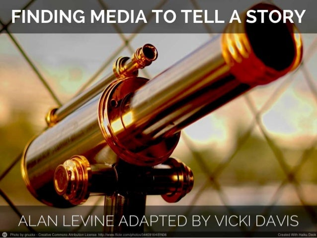Telling a compelling story   and finding compelling media you can use