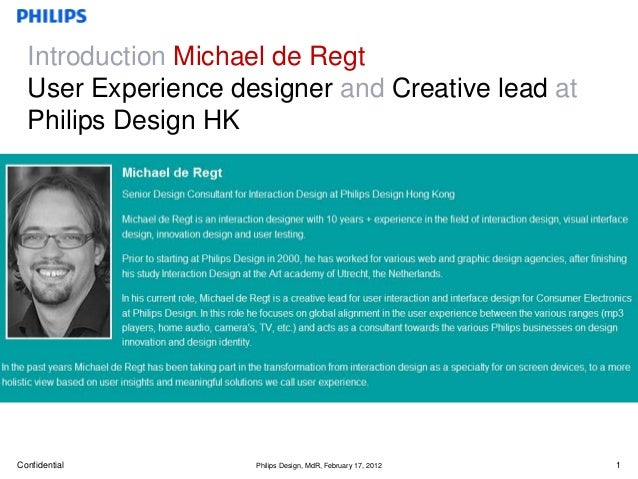 Introduction Michael de Regt  User Experience designer and Creative lead at  Philips Design HKConfidential        Philips ...