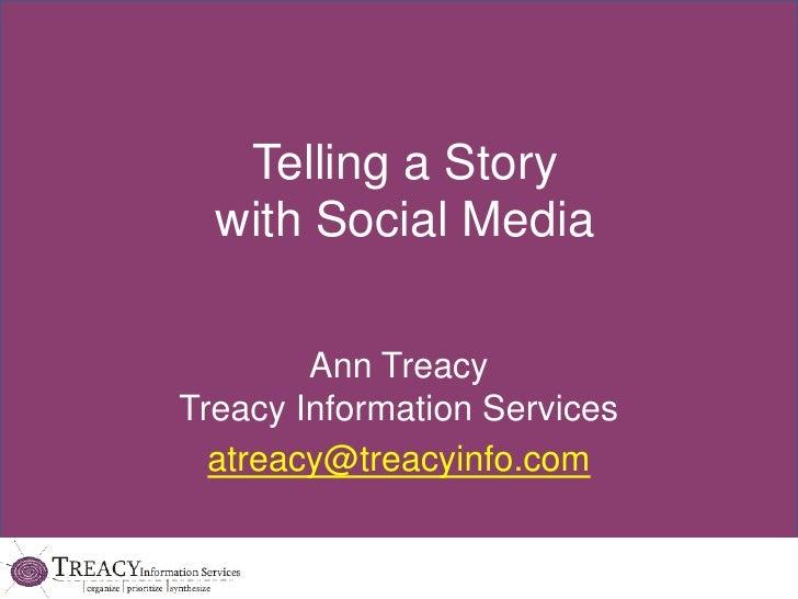 Telling a Story with Social Media<br />Ann TreacyTreacy Information Services<br />atreacy@treacyinfo.com<br />