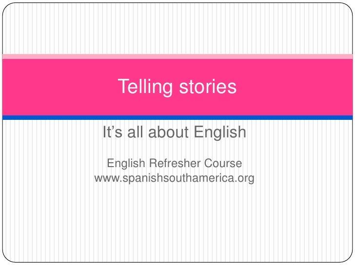 It'sallaboutEnglish<br />EnglishRefresherCourse<br />www.spanishsouthamerica.org<br />Tellingstories<br />