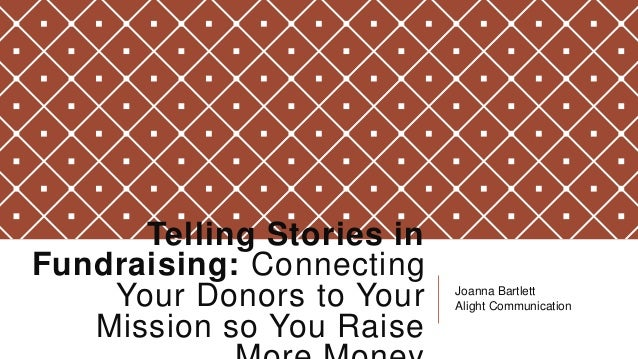 Telling Stories in Fundraising: Connecting Your Donors to Your Mission so You Raise  Joanna Bartlett Alight Communication