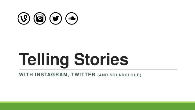 Telling Stories WITH INSTAGRAM, TWITTER (AND SOUNDCLOUD)