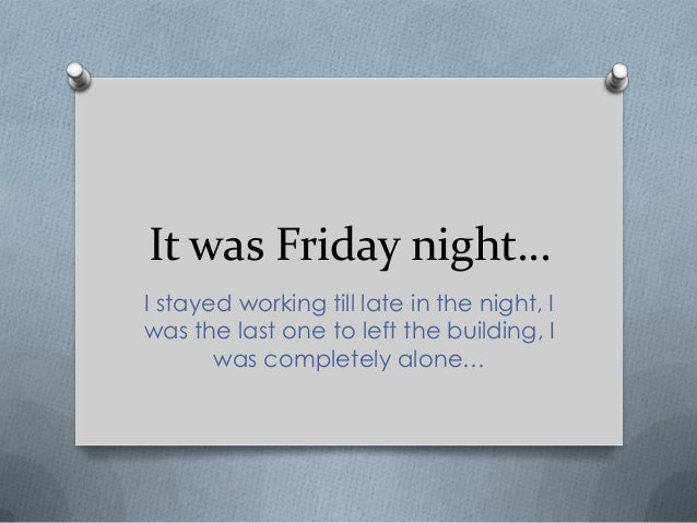 It was Friday night…I stayed working till late in the night, Iwas the last one to left the building, I       was completel...