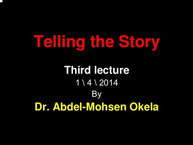 Telling the Story Third lecture 1  4  2014 By Dr. Abdel-Mohsen Okela
