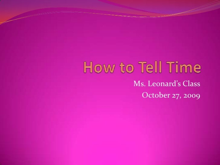 How to Tell Time<br />Ms. Leonard's Class<br />October 27, 2009<br />