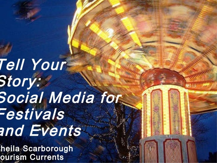 Tell Your  Story: Social Media for  Festivals  and Events Sheila Scarborough Tourism Currents