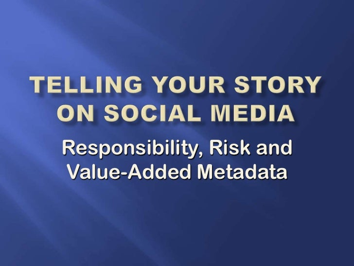 Telling your story on Social Media<br />Responsibility, Risk and Value-Added Metadata<br />