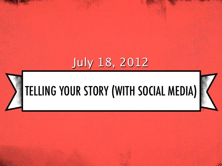 July 18, 2012TELLING YOUR STORY (WITH SOCIAL MEDIA)