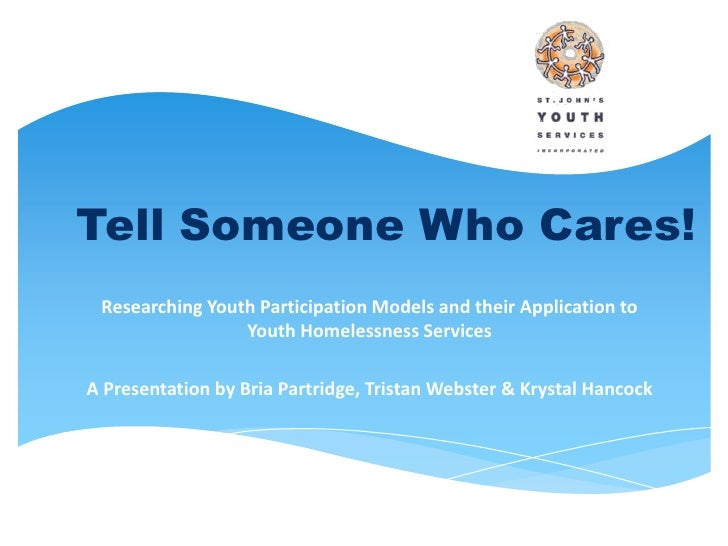 Tell Someone Who Cares! Researching Youth Participation Models and their Application to                 Youth Homelessness...