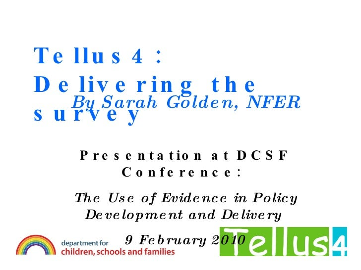 Tellus4: Delivering the survey By Sarah Golden, NFER Presentation at DCSF Conference:  The Use of Evidence in Policy Devel...