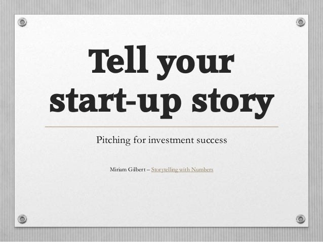 Tell your start-up story Pitching for investment success Miriam Gilbert – Storytelling with Numbers