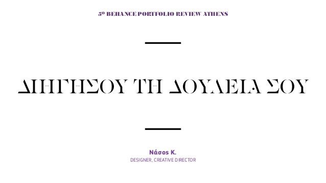 ΔΙΗΓΗΣΟΥ ΤΗ ΔΟΥΛΕΙΑ ΣΟΥ Νάσος K. DESIGNER, CREATIVE DIRECTOR 5Ο BEHANCE PORTFOLIO REVIEW ATHENS
