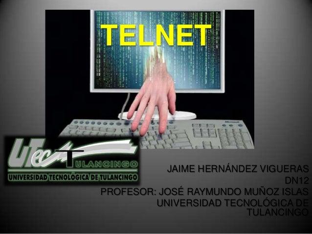 TELNET           JAIME HERNÁNDEZ VIGUERAS                               DN12PROFESOR: JOSÉ RAYMUNDO MUÑOZ ISLAS         UN...