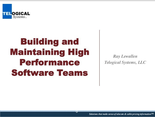 Building and Maintaining High Performance Software Teams  0  Ray Lewallen Telogical Systems, LLC  Solutions that make sens...