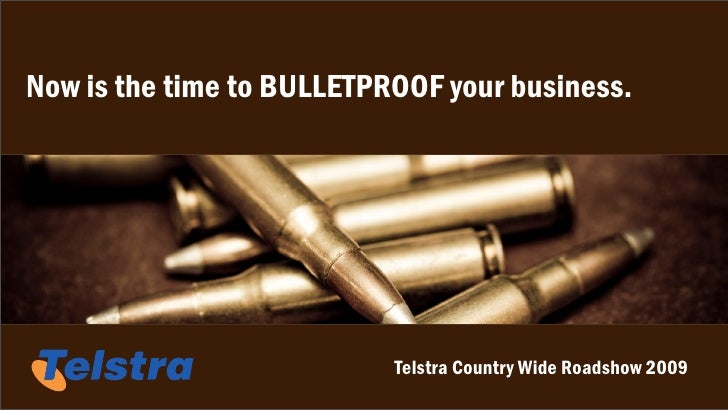Now is the time to BULLETPROOF your business.                                Telstra Country Wide Roadshow 2009