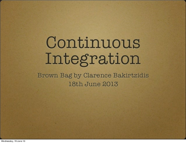 ContinuousIntegrationBrown Bag by Clarence Bakirtzidis18th June 2013Wednesday, 19 June 13