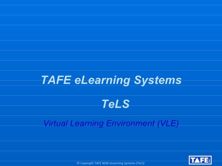 <ul><li>TAFE eLearning Systems </li></ul><ul><li>TeLS </li></ul><ul><li>Virtual Learning Environment (VLE) </li></ul>© Cop...