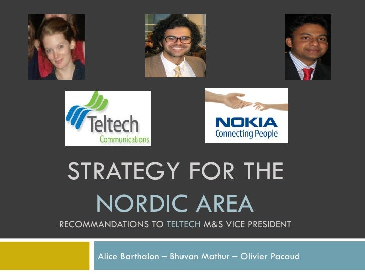 STRATEGY FOR THE  NORDIC AREA RECOMMANDATIONS TO  TELTECH  M&S VICE PRESIDENT Alice Barthalon – Bhuvan Mathur – Olivier Pa...