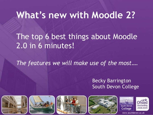 www.southdevon.ac.ukWhat's new with Moodle 2?The top 6 best things about Moodle2.0 in 6 minutes!The features we will make ...