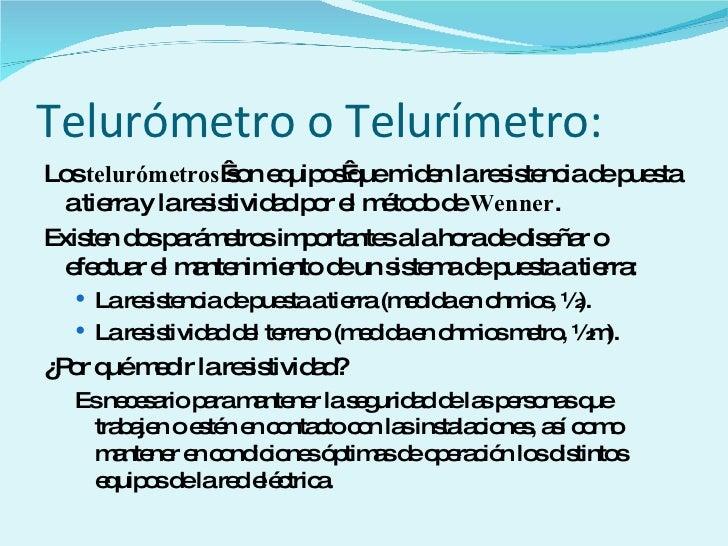 Telurómetro o Telurímetro: <ul><li>Los  telurómetros son equiposque miden la resistencia de puesta a tierra y la resisti...