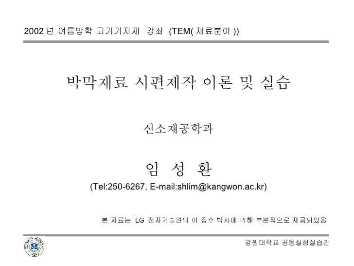 박막재료 시편제작 이론 및 실습 신소재공학과 임  성  환 (Tel:250-6267, E-mail:shlim@kangwon.ac.kr) 본 자료는  LG  전자기술원의 이 정수 박사에 의해 부분적으로 제공되었음 2002...