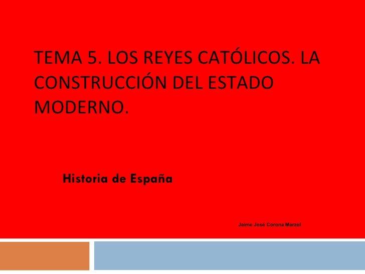 TEMA 5. LOS REYES CATÓLICOS. LA CONSTRUCCIÓN DEL ESTADO MODERNO. Historia de España Jaime José Corona Marzol