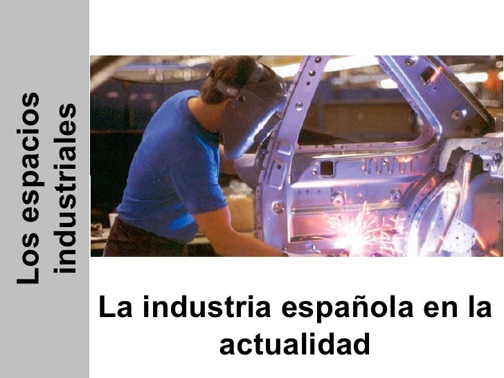 Los espacios industriales La industria española en la actualidad