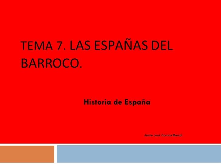 TEMA 7.  LAS ESPAÑAS DEL BARROCO . Jaime José Corona Marzol Historia de España