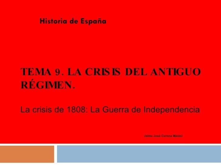 TEMA 9. LA CRISIS DEL ANTIGUO RÉGIMEN. Historia de España Jaime José Corona Marzol La crisis de 1808: La Guerra de Indepen...