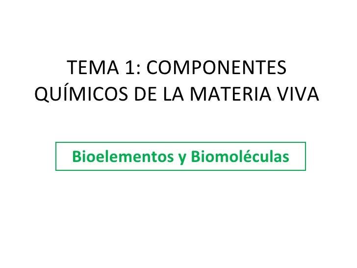 TEMA 1: COMPONENTES QUÍMICOS DE LA MATERIA VIVA Bioelementos y Biomoléculas
