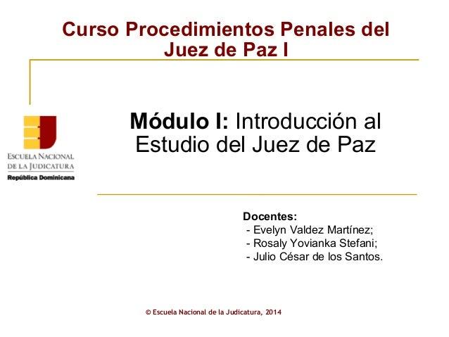 Curso Procedimientos Penales del  Juez de Paz I  Módulo I: Introducción al  Estudio del Juez de Paz  Docentes:  - Evelyn V...
