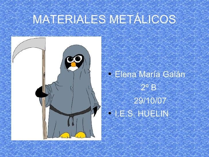 MATERIALES METÁLICOS <ul><li>Elena María Galán </li></ul><ul><li>2º B </li></ul><ul><li>29/10/07 </li></ul><ul><li>I.E.S. ...