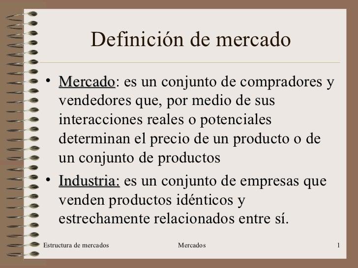 Definición de mercado <ul><li>Mercado : es un conjunto de compradores y vendedores que, por medio de sus interacciones rea...