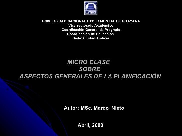MICRO CLASE  SOBRE  ASPECTOS GENERALES DE LA PLANIFICACIÓN Autor: MSc. Marco  Nieto Abril, 2008 UNIVERSIDAD NACIONAL EXPER...