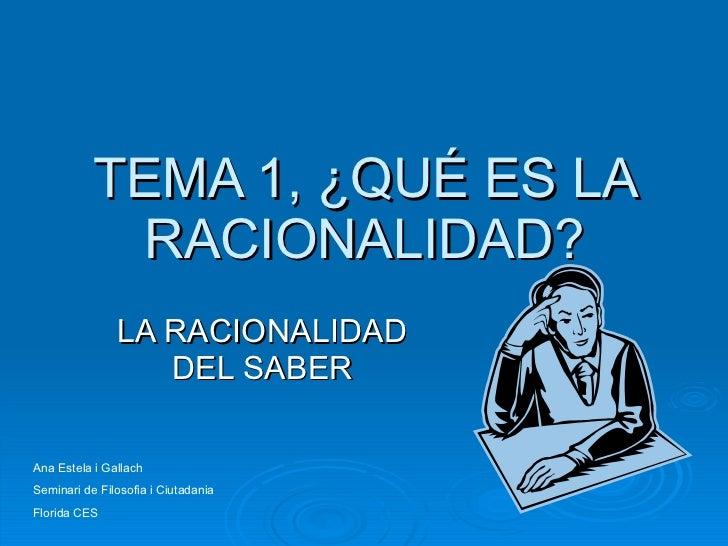 TEMA 1, ¿QUÉ ES LA RACIONALIDAD? LA RACIONALIDAD DEL SABER Ana Estela i Gallach Seminari de Filosofia i Ciutadania Florida...