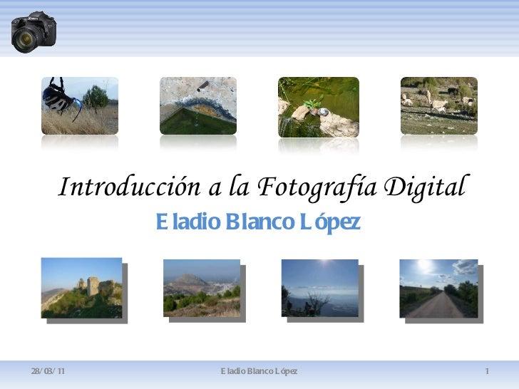 Introducción a la Fotografía Digital Eladio Blanco López 28/03/11 Eladio Blanco López