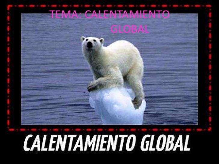 TEMA: CALENTAMIENTO                            GLOBAL   <br />