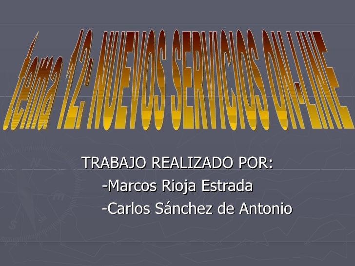 TRABAJO REALIZADO POR: -Marcos Rioja Estrada -Carlos Sánchez de Antonio tema 12: NUEVOS SERVICIOS ON-LINE