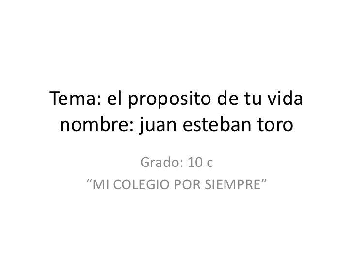 """Tema: el proposito de tu vida nombre: juan esteban toro           Grado: 10 c    """"MI COLEGIO POR SIEMPRE"""""""