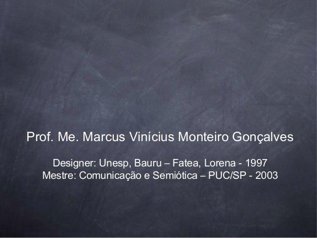 Prof. Me. Marcus Vinícius Monteiro Gonçalves   Designer: Unesp, Bauru – Fatea, Lorena - 1997  Mestre: Comunicação e Semiót...