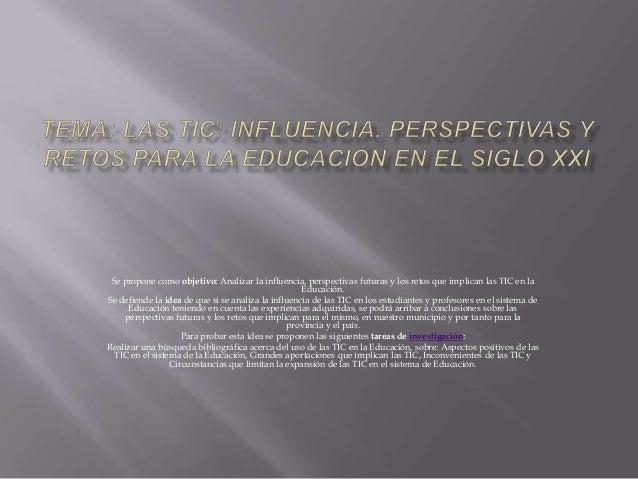 Se propone como objetivo: Analizar la influencia, perspectivas futuras y los retos que implican las TIC en la             ...